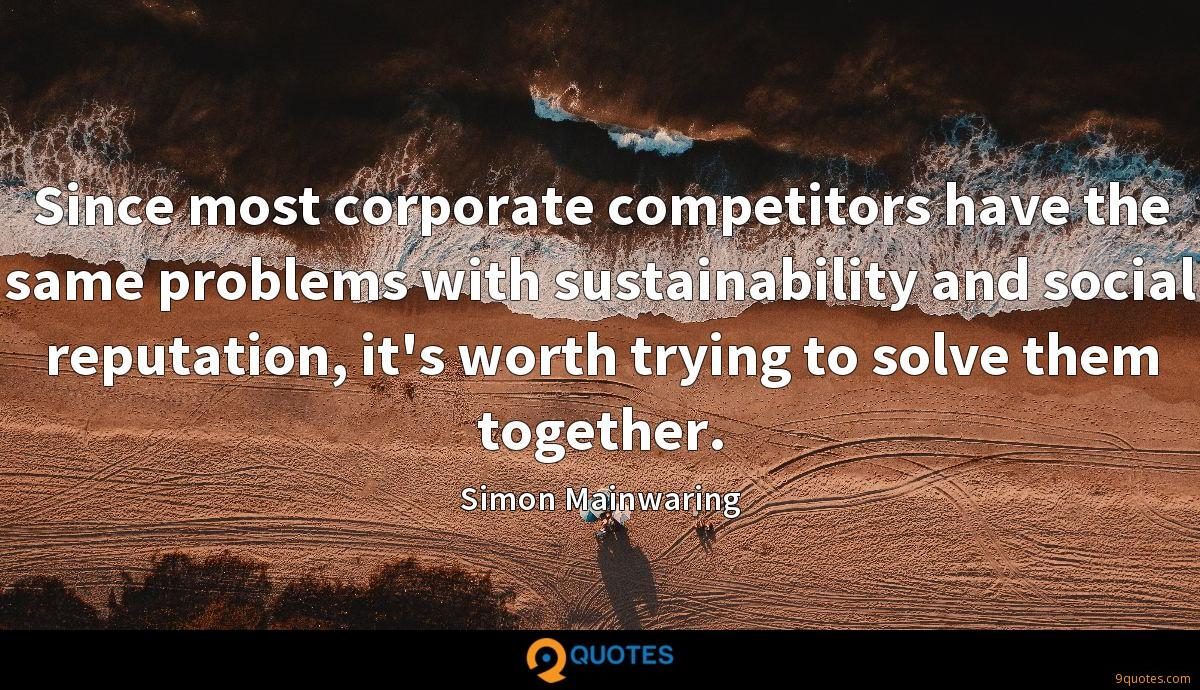 Since most corporate competitors have the same problems with sustainability and social reputation, it's worth trying to solve them together.