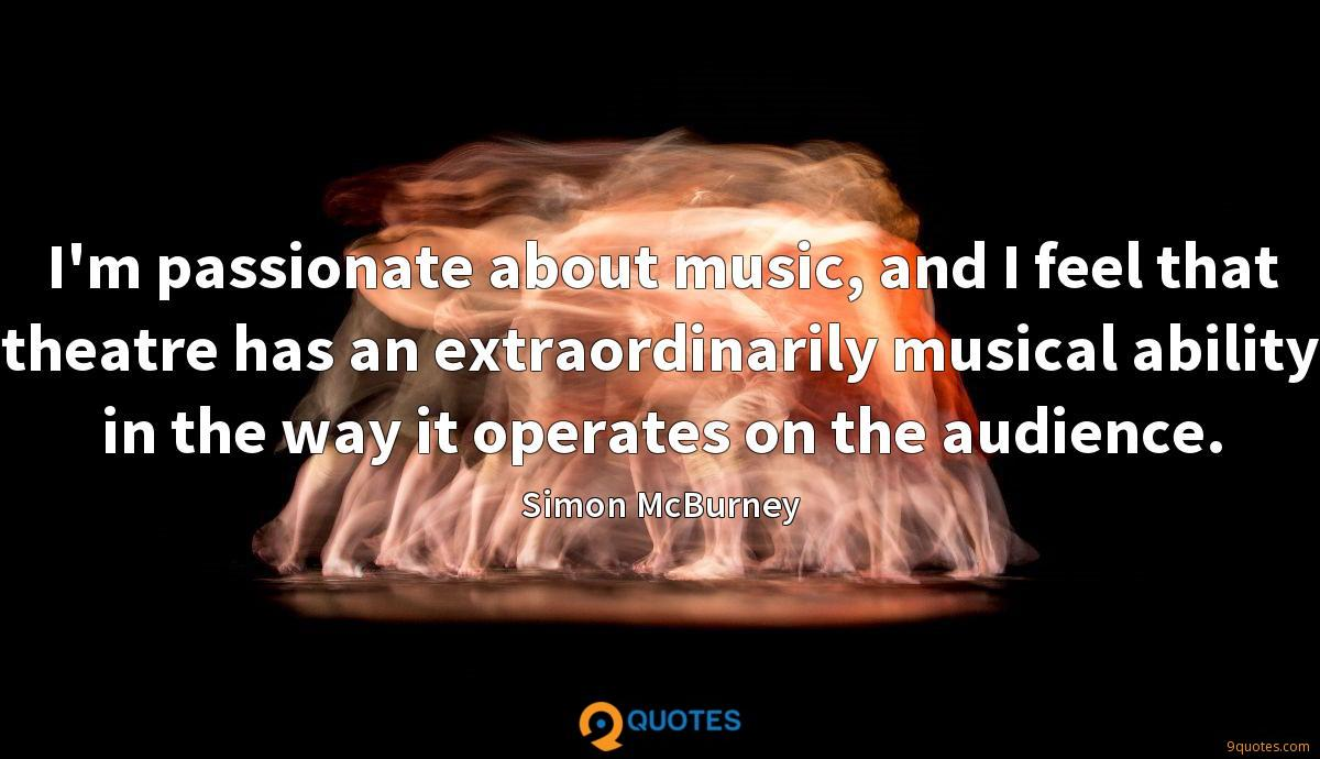 I'm passionate about music, and I feel that theatre has an extraordinarily musical ability in the way it operates on the audience.
