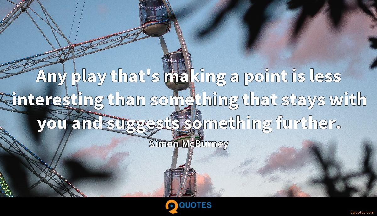 Any play that's making a point is less interesting than something that stays with you and suggests something further.