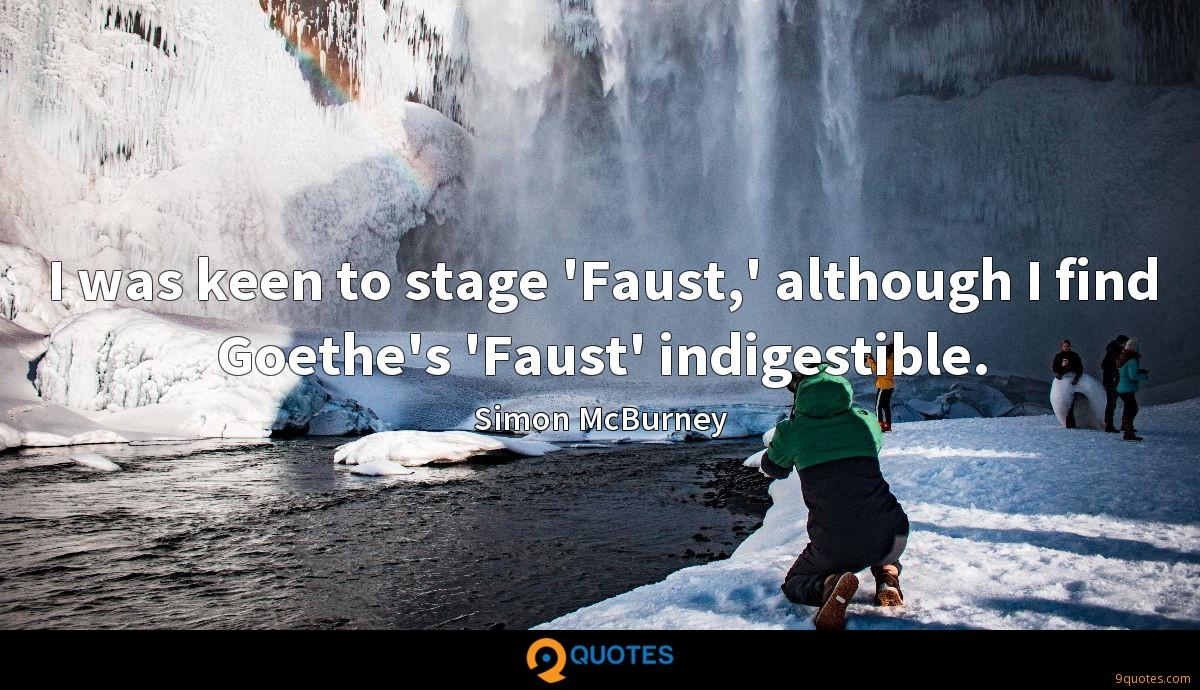 I was keen to stage 'Faust,' although I find Goethe's 'Faust' indigestible.
