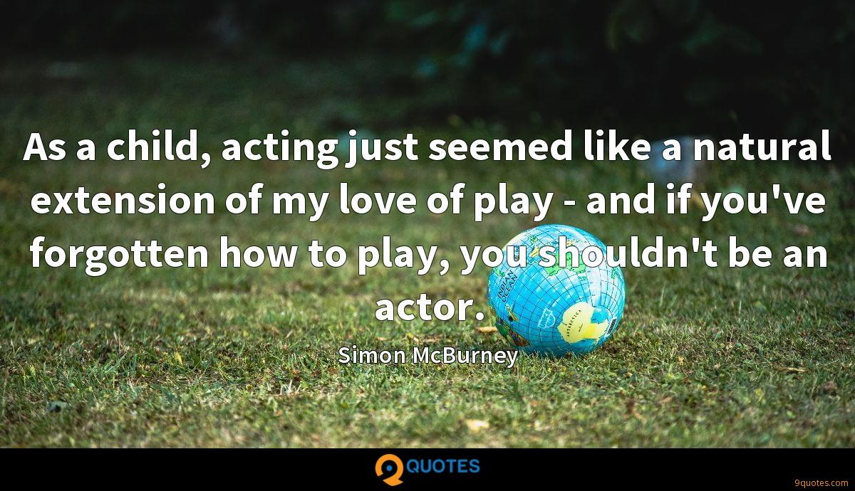 As a child, acting just seemed like a natural extension of my love of play - and if you've forgotten how to play, you shouldn't be an actor.