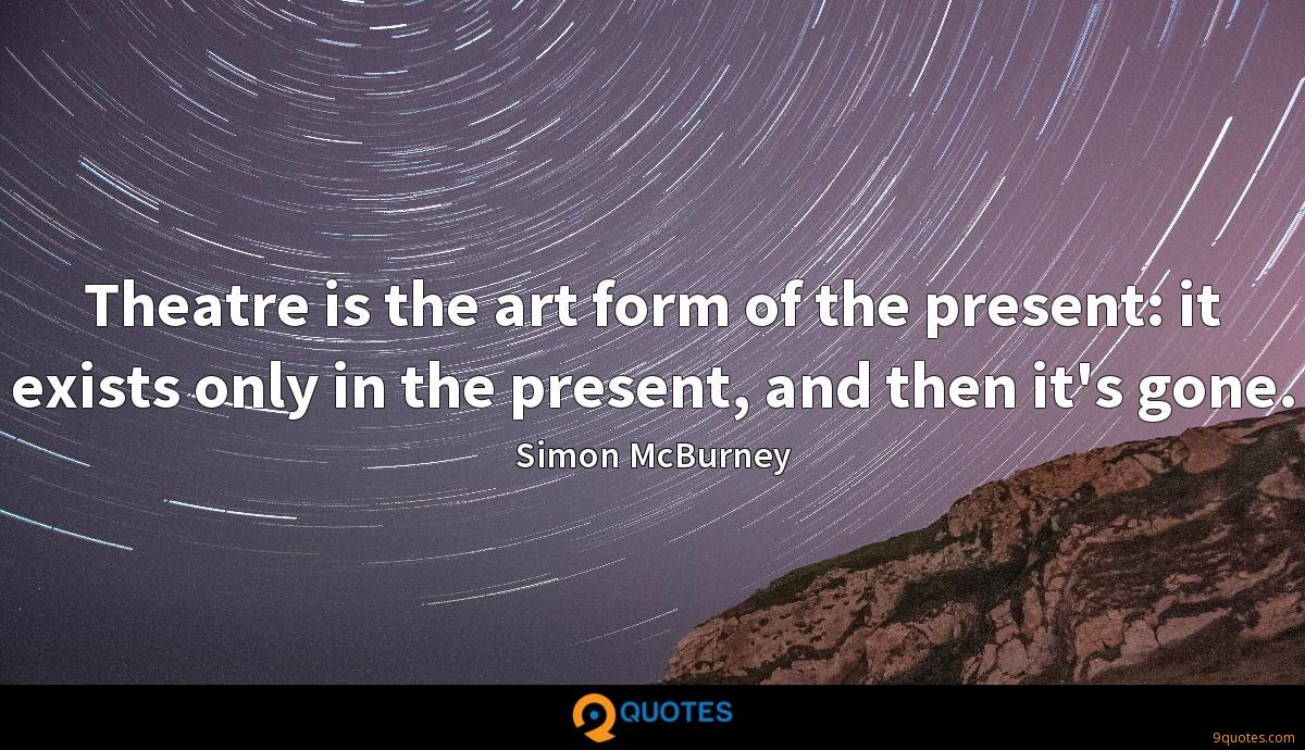 Theatre is the art form of the present: it exists only in the present, and then it's gone.