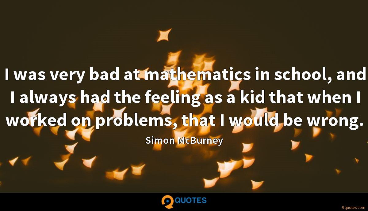 I was very bad at mathematics in school, and I always had the feeling as a kid that when I worked on problems, that I would be wrong.