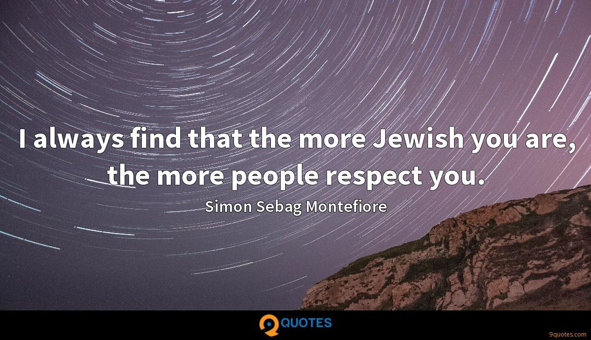 I always find that the more Jewish you are, the more people respect you.