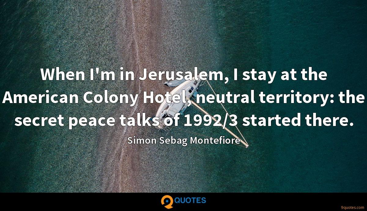When I'm in Jerusalem, I stay at the American Colony Hotel, neutral territory: the secret peace talks of 1992/3 started there.