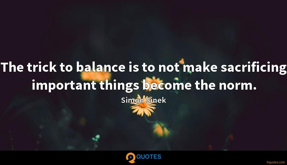 The trick to balance is to not make sacrificing important things become the norm.