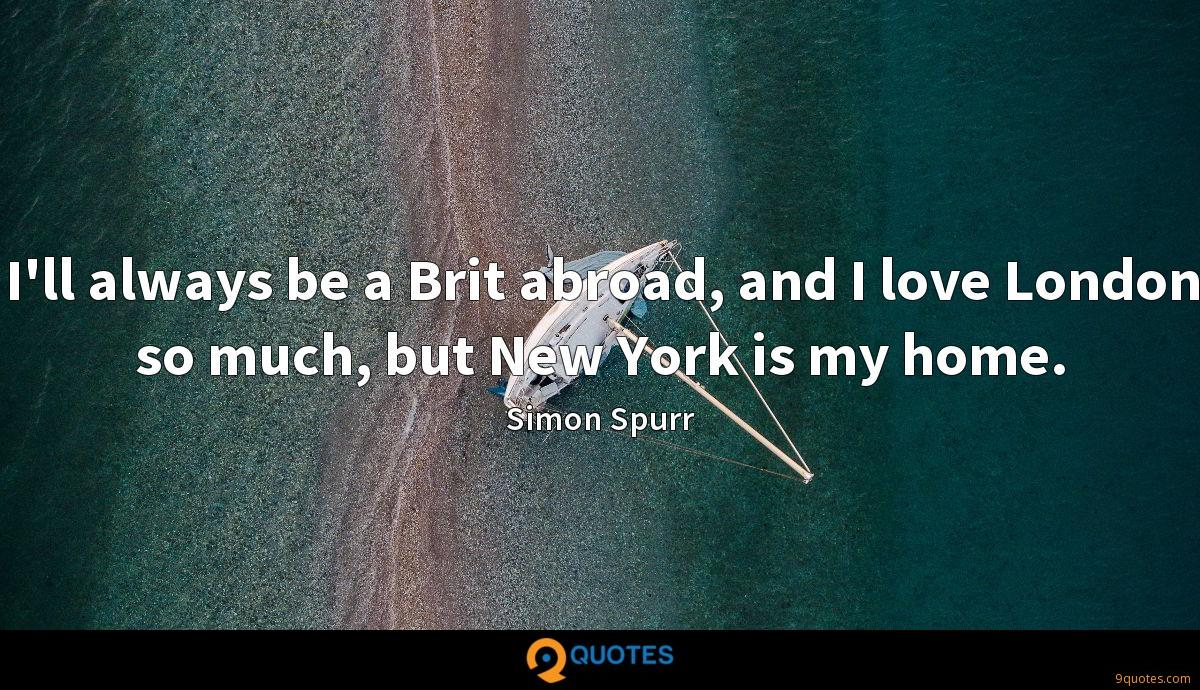 I'll always be a Brit abroad, and I love London so much, but New York is my home.