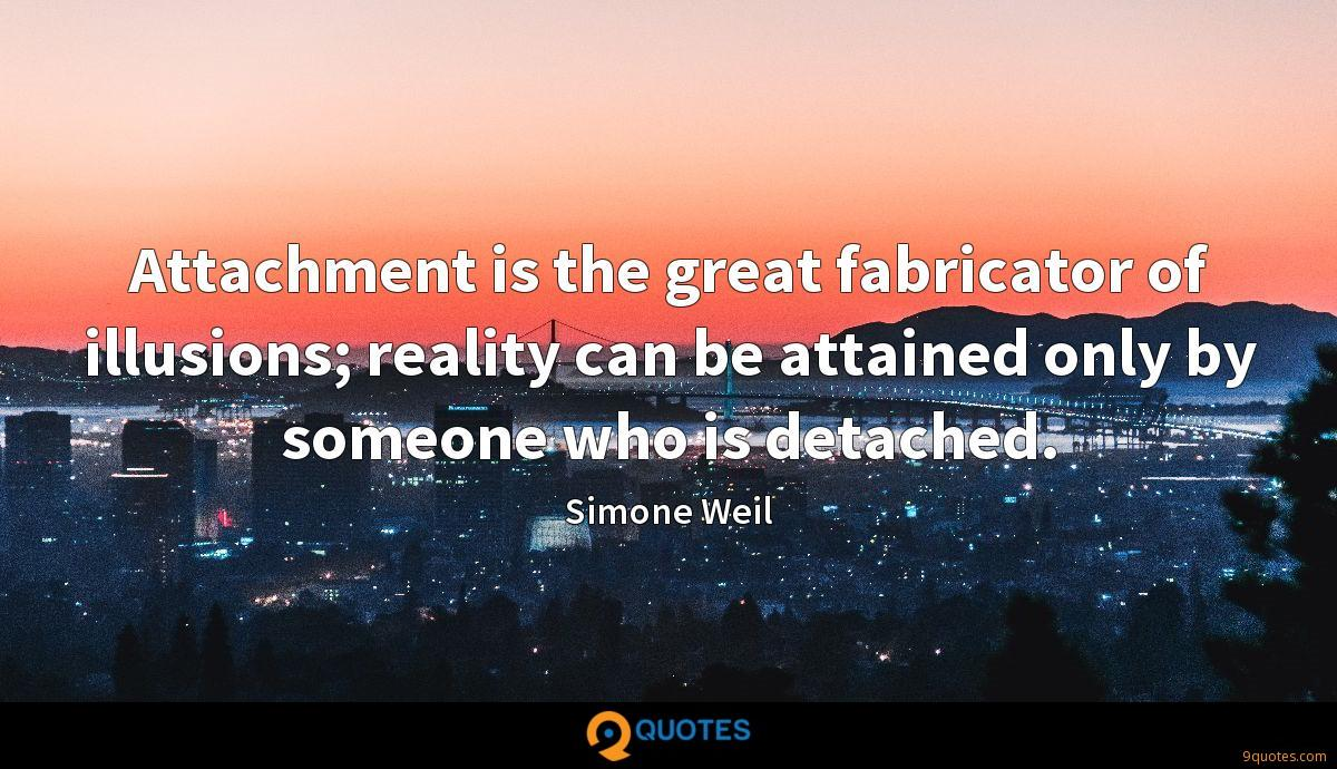 Attachment is the great fabricator of illusions; reality can be attained only by someone who is detached.