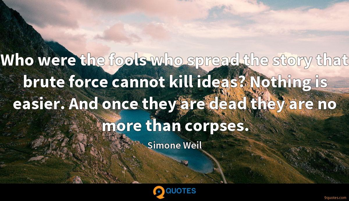 Who were the fools who spread the story that brute force cannot kill ideas? Nothing is easier. And once they are dead they are no more than corpses.