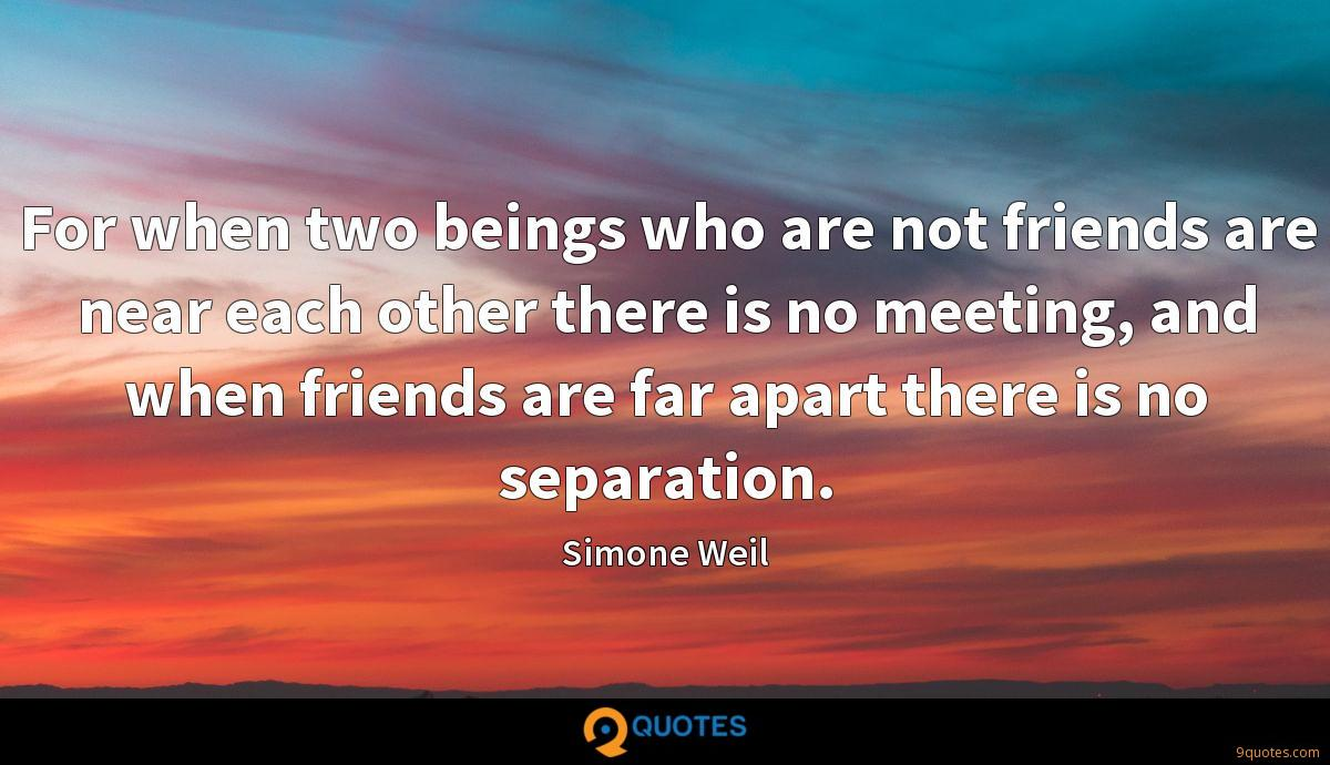 For when two beings who are not friends are near each other there is no meeting, and when friends are far apart there is no separation.