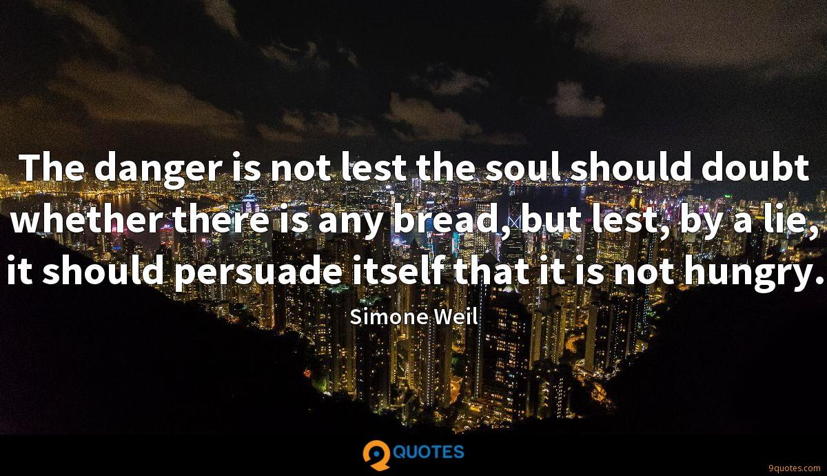 The danger is not lest the soul should doubt whether there is any bread, but lest, by a lie, it should persuade itself that it is not hungry.