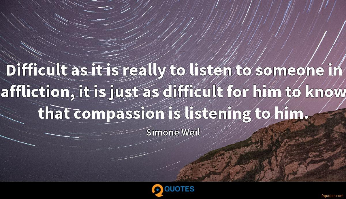 Difficult as it is really to listen to someone in affliction, it is just as difficult for him to know that compassion is listening to him.