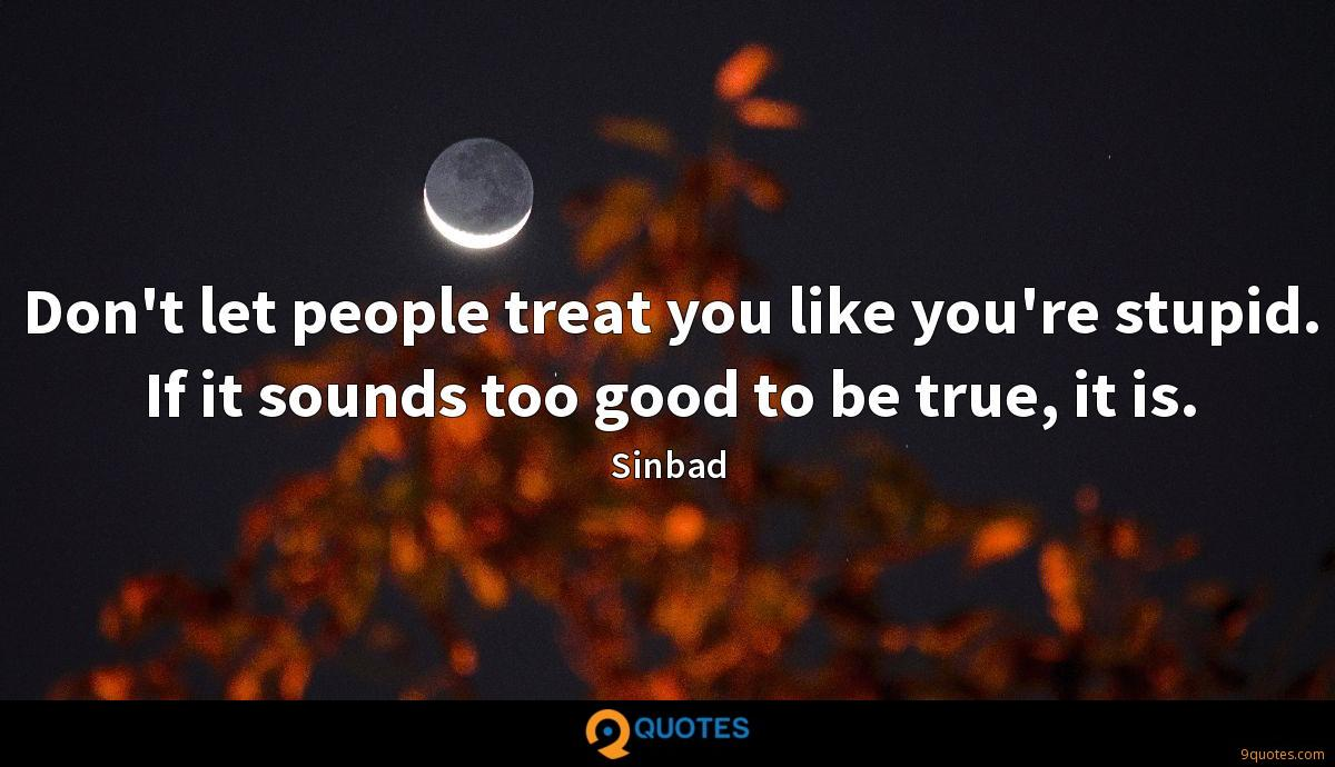 Don't let people treat you like you're stupid. If it sounds too good to be true, it is.