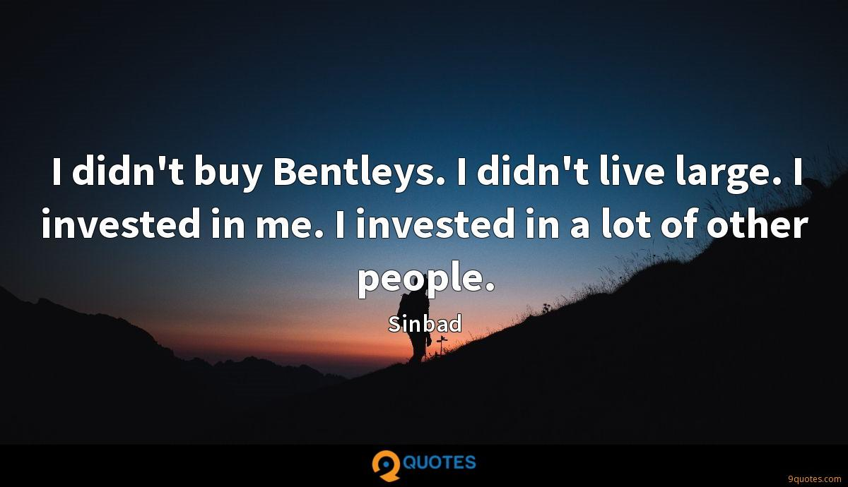 I didn't buy Bentleys. I didn't live large. I invested in me. I invested in a lot of other people.