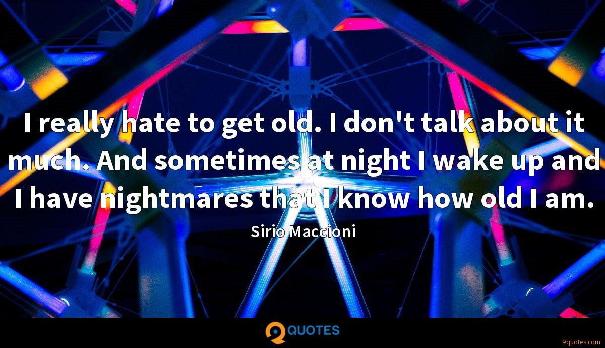 I really hate to get old. I don't talk about it much. And sometimes at night I wake up and I have nightmares that I know how old I am.