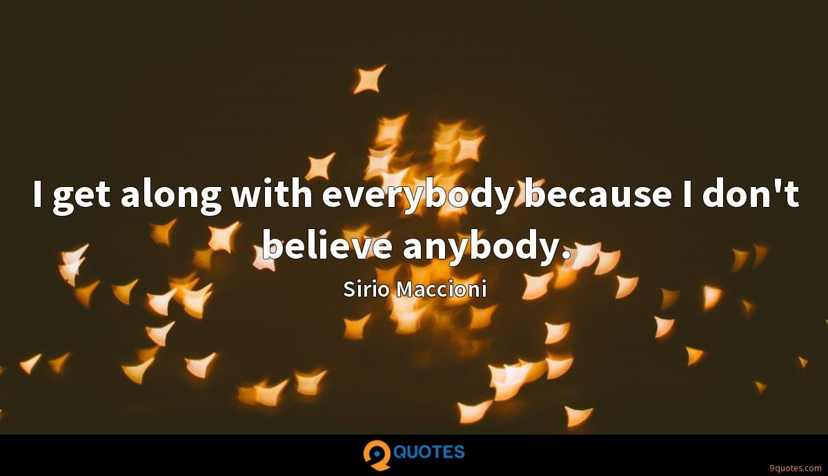 I get along with everybody because I don't believe anybody.