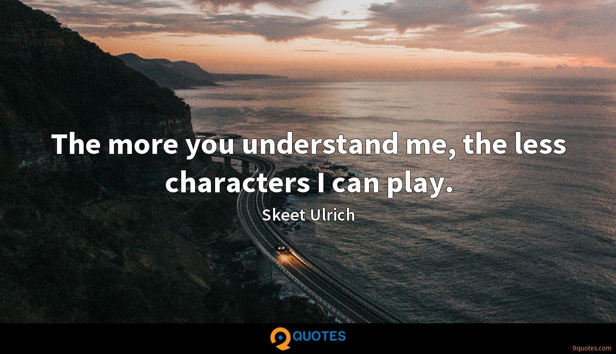 The more you understand me, the less characters I can play.