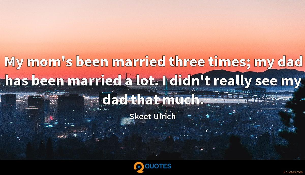 My mom's been married three times; my dad has been married a lot. I didn't really see my dad that much.