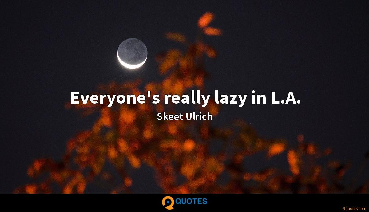 Everyone's really lazy in L.A.