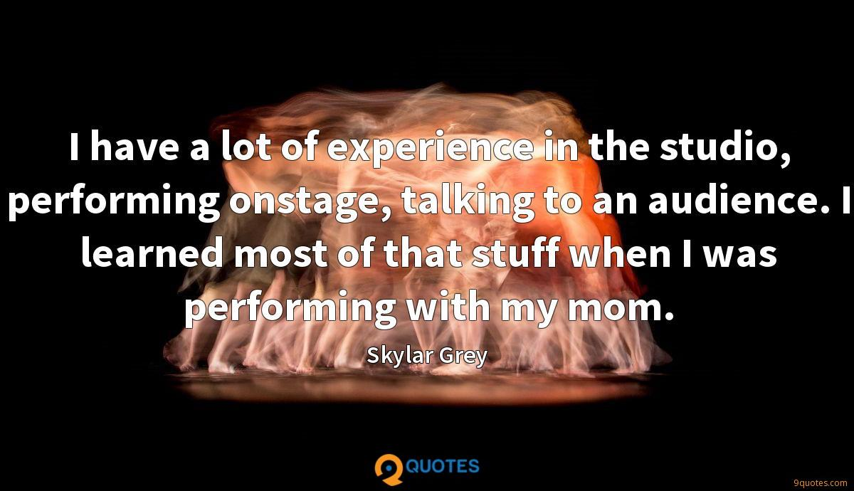 I have a lot of experience in the studio, performing onstage, talking to an audience. I learned most of that stuff when I was performing with my mom.