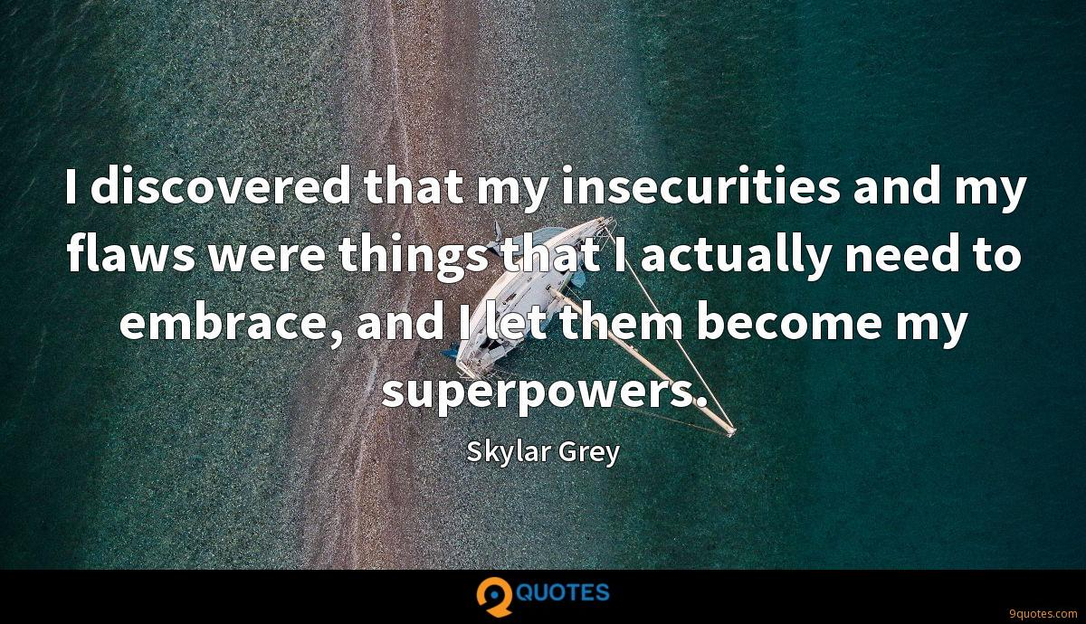 I discovered that my insecurities and my flaws were things that I actually need to embrace, and I let them become my superpowers.