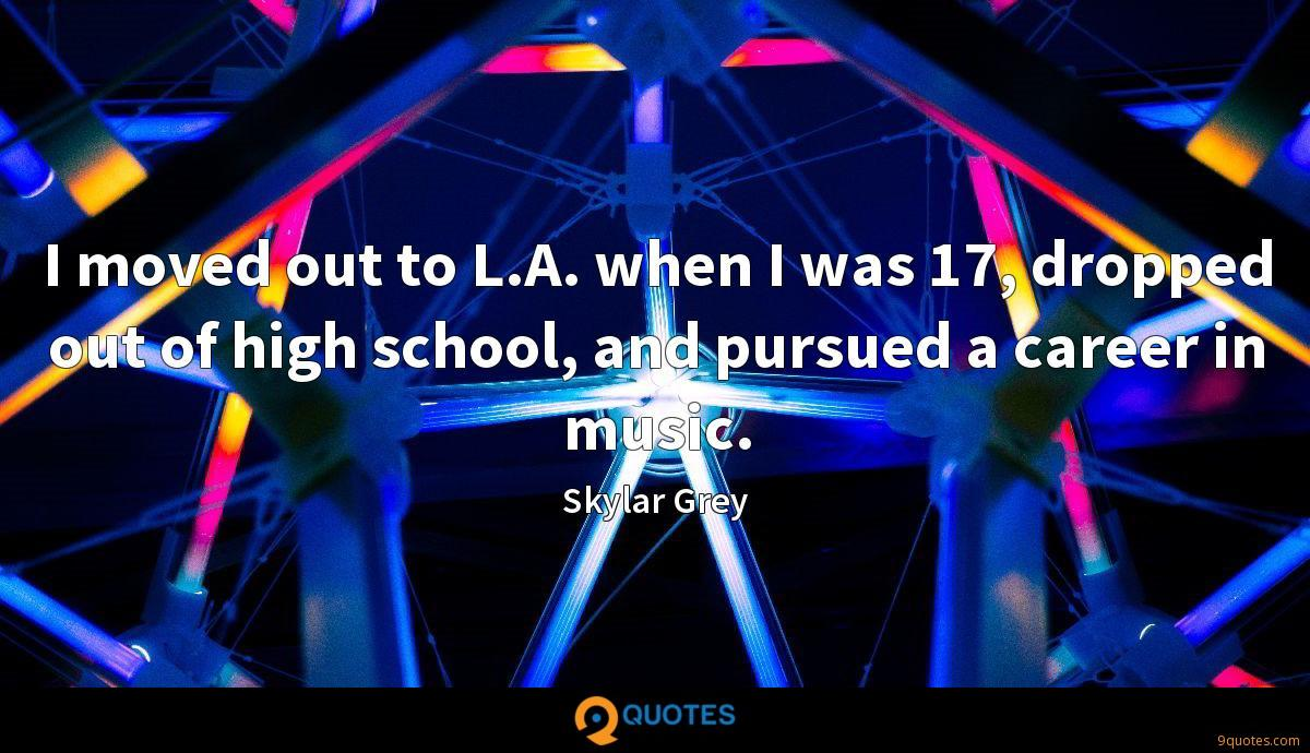 I moved out to L.A. when I was 17, dropped out of high school, and pursued a career in music.