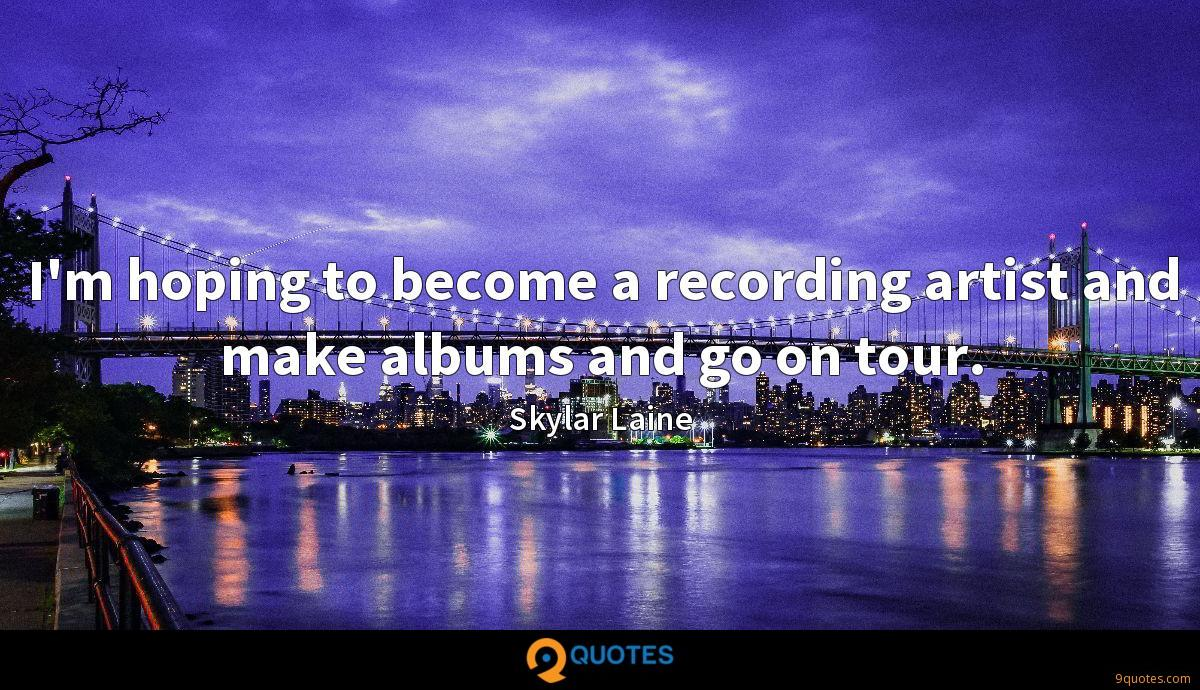 I'm hoping to become a recording artist and make albums and go on tour.
