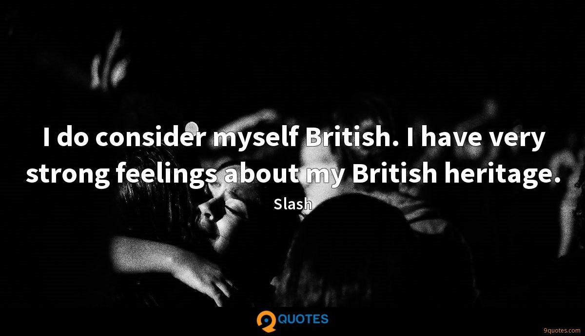 I do consider myself British. I have very strong feelings about my British heritage.