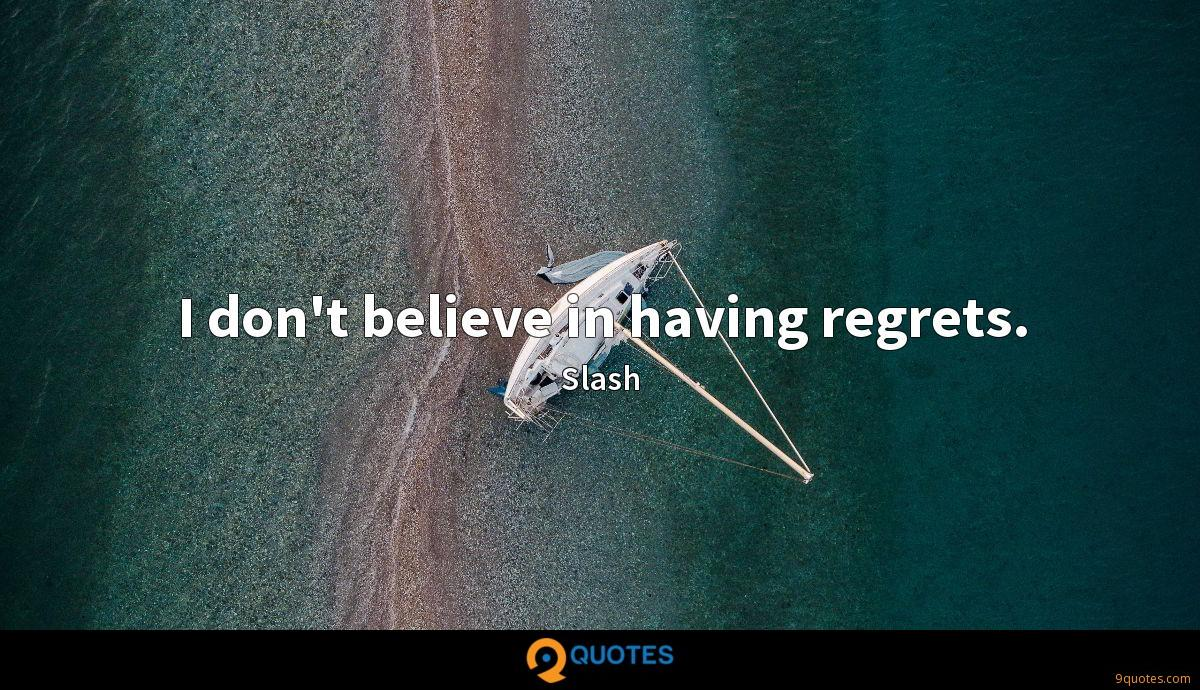I don't believe in having regrets.