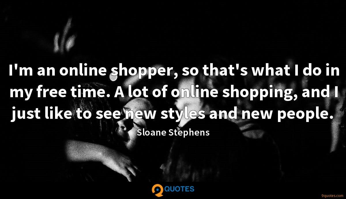 I'm an online shopper, so that's what I do in my free time. A lot of online shopping, and I just like to see new styles and new people.
