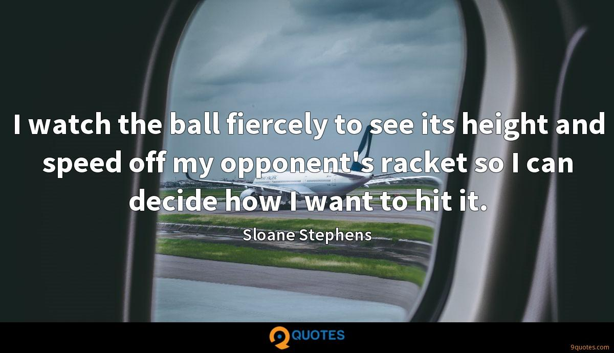 I watch the ball fiercely to see its height and speed off my opponent's racket so I can decide how I want to hit it.