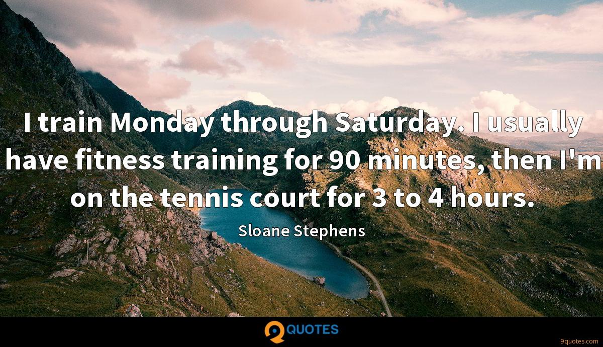 I train Monday through Saturday. I usually have fitness training for 90 minutes, then I'm on the tennis court for 3 to 4 hours.