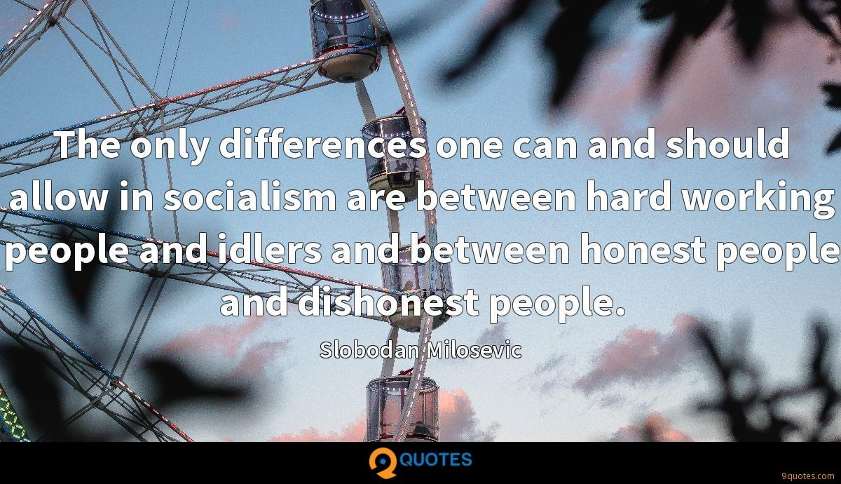 The only differences one can and should allow in socialism are between hard working people and idlers and between honest people and dishonest people.