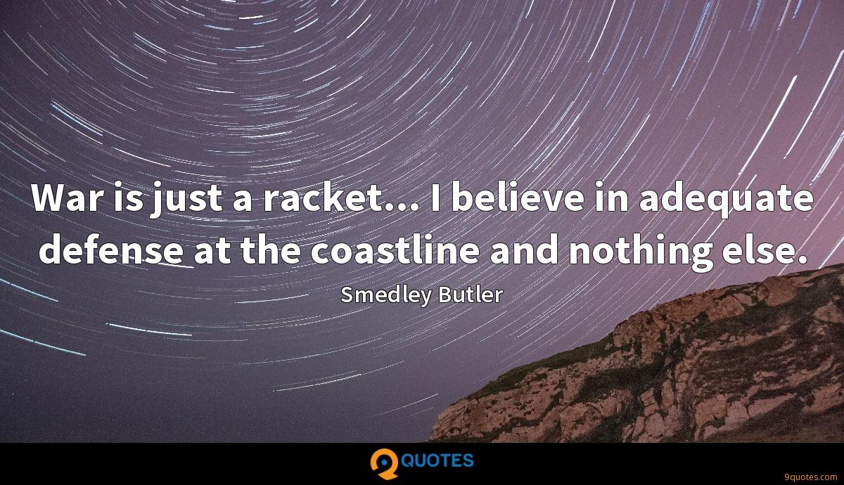 War is just a racket... I believe in adequate defense at the coastline and nothing else.