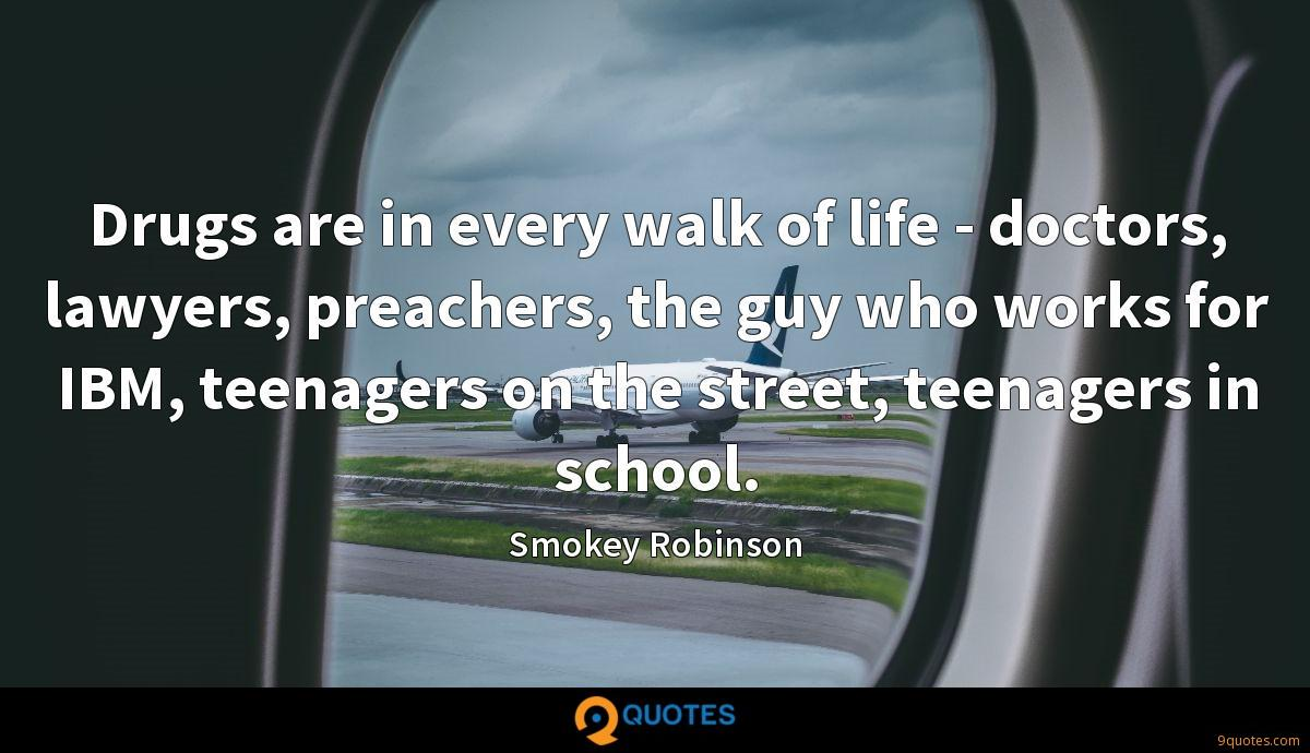 Drugs are in every walk of life - doctors, lawyers, preachers, the guy who works for IBM, teenagers on the street, teenagers in school.
