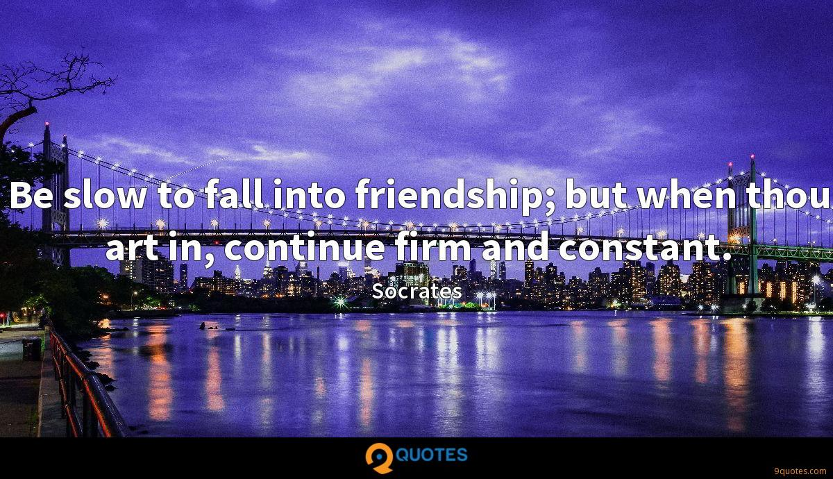 Be slow to fall into friendship; but when thou art in, continue firm and constant.