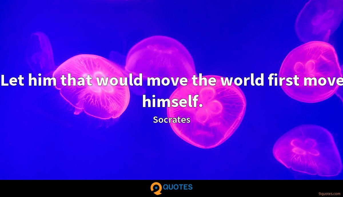 Let him that would move the world first move himself.