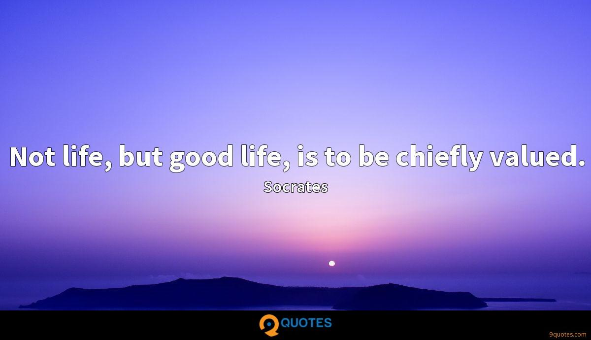 Not life, but good life, is to be chiefly valued.