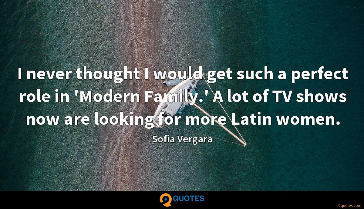 I never thought I would get such a perfect role in 'Modern Family.' A lot of TV shows now are looking for more Latin women.