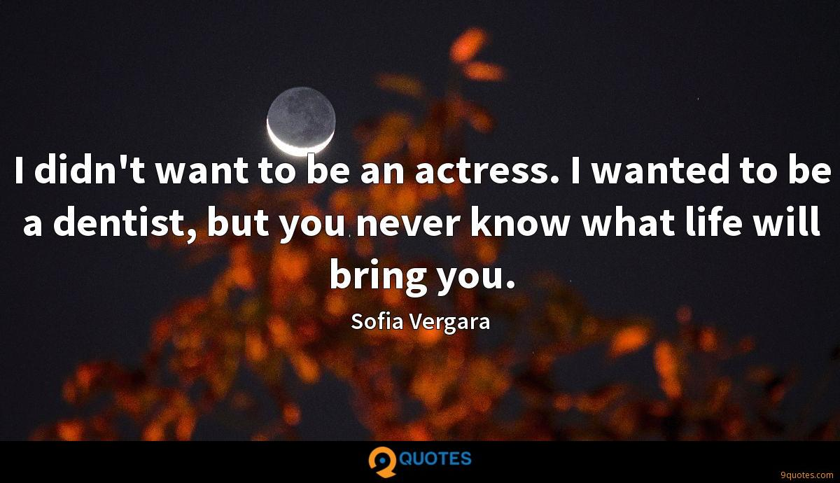 I didn't want to be an actress. I wanted to be a dentist, but you never know what life will bring you.