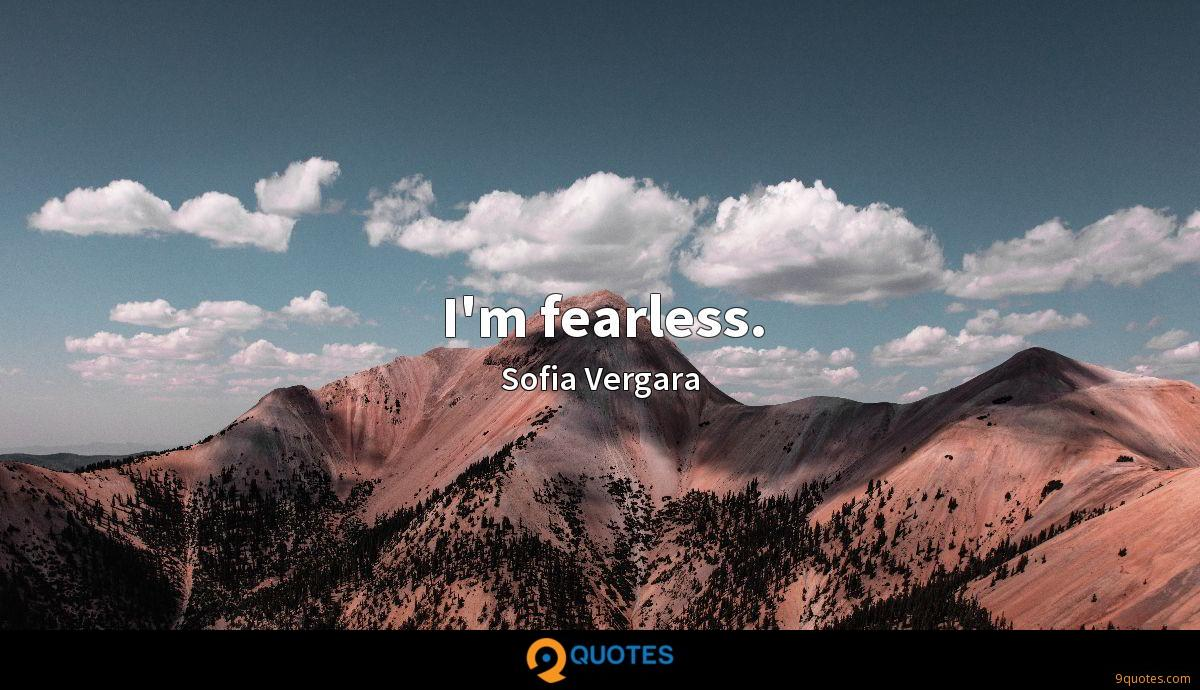 I'm fearless.