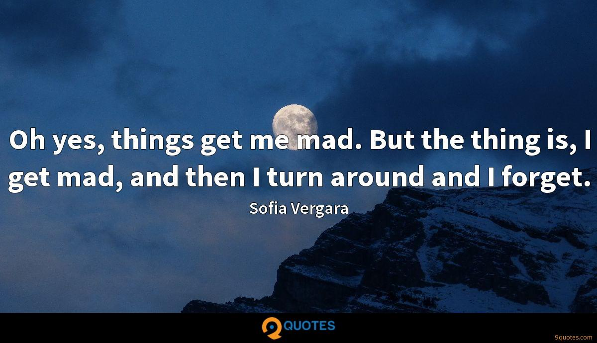 Oh yes, things get me mad. But the thing is, I get mad, and then I turn around and I forget.