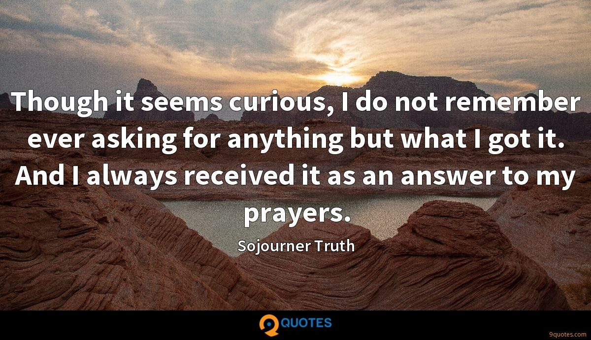 Though it seems curious, I do not remember ever asking for anything but what I got it. And I always received it as an answer to my prayers.