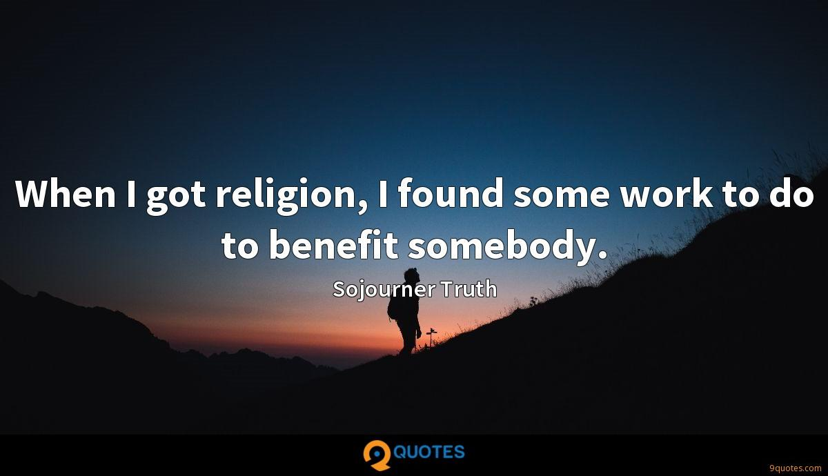 When I got religion, I found some work to do to benefit somebody.