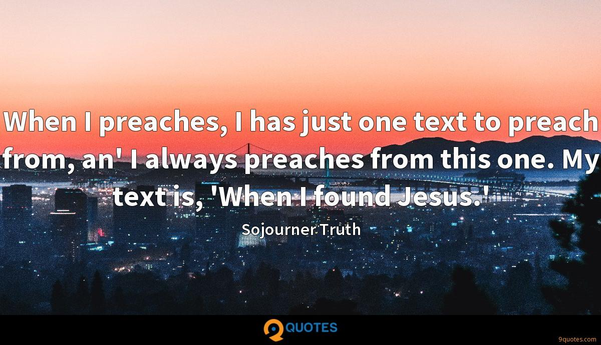 When I preaches, I has just one text to preach from, an' I always preaches from this one. My text is, 'When I found Jesus.'