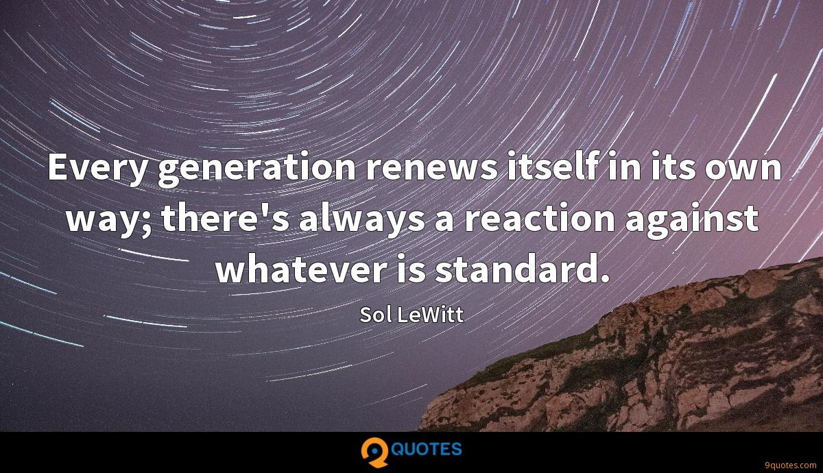 Every generation renews itself in its own way; there's always a reaction against whatever is standard.
