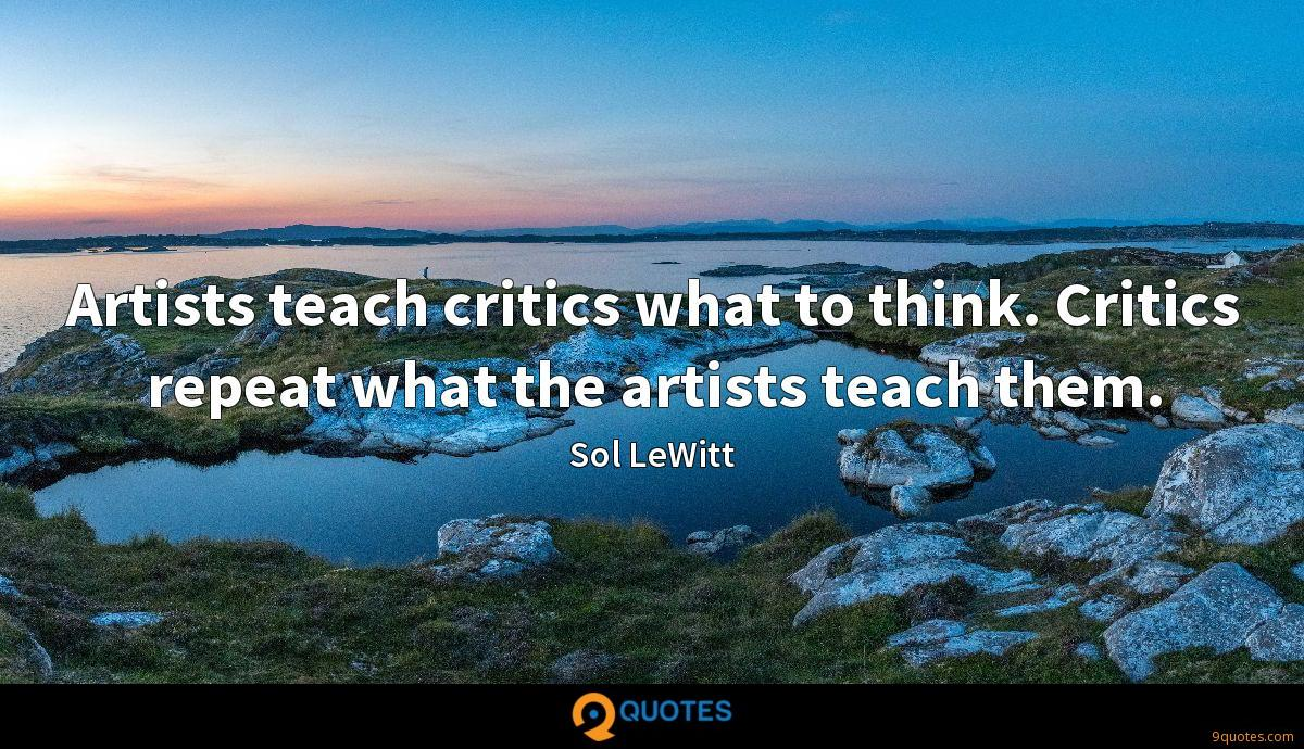 Artists teach critics what to think. Critics repeat what the artists teach them.