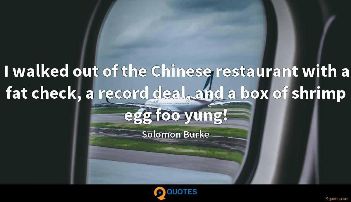 I walked out of the Chinese restaurant with a fat check, a record deal, and a box of shrimp egg foo yung!