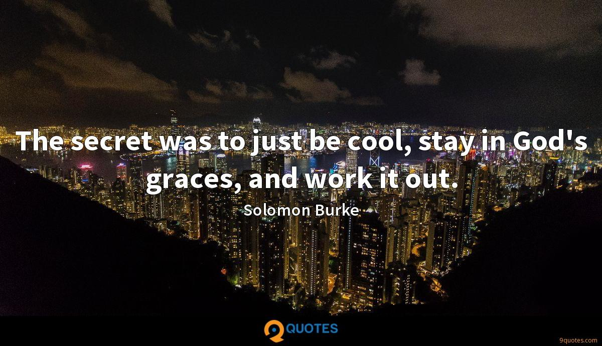 The secret was to just be cool, stay in God's graces, and work it out.