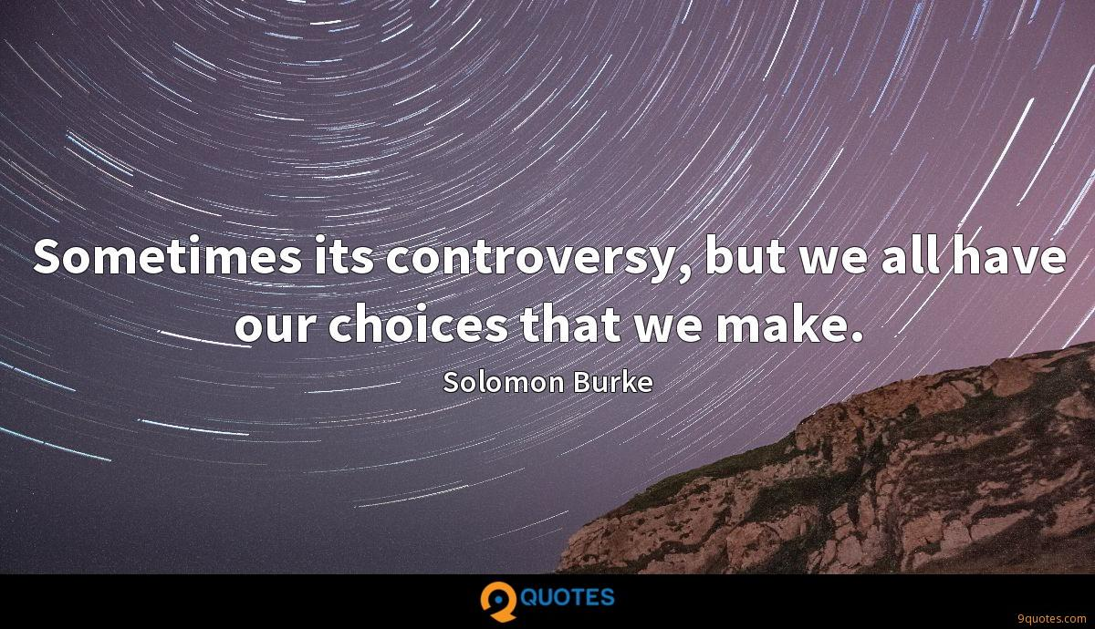 Sometimes its controversy, but we all have our choices that we make.